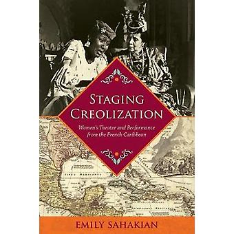 Staging Creolization Womens Theater and Performance from the French Caribbean by Sahakian & Emily