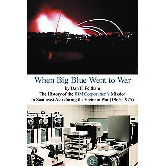 When Big Blue Went to War A History of the IBM Corporations Mission in Southeast Asia During the Vietnam War 19651975 by Feltham & Dan E.