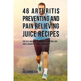 46 Arthritis Preventing and Pain Relieving Juice Recipes The Allnatural remedy to Controlling Your Arthritis Conditions Fast by Correa & Joe