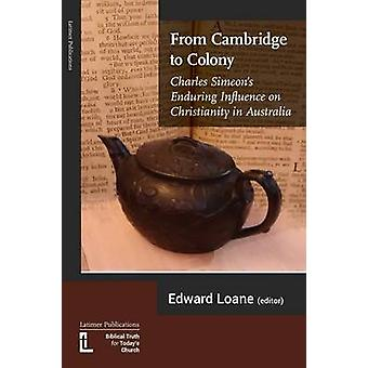 From Cambridge to Colony Charles Simeons Enduring Influence on Christianity in Australia by Loane & Edward