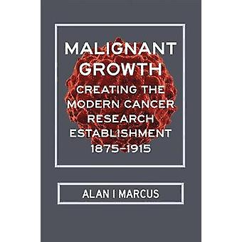 Malignant Growth - Creating the Modern Cancer Research Establishment -