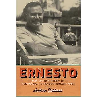 Ernesto - The Untold Story of Hemingway in Revolutionary Cuba by Andre