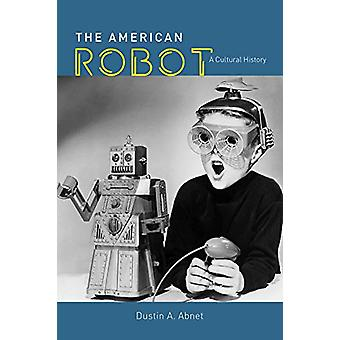 The American Robot - A Cultural History by Dustin A Abnet - 9780226692