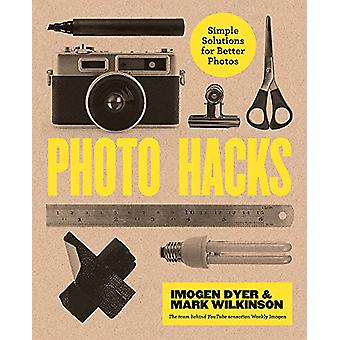 Photo Hacks - Simple Solutions for Better Photos by Imogen Dyer - 9781