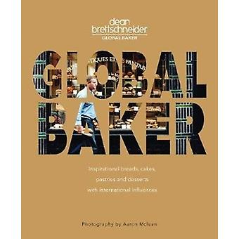 Global Baker  Inspirational Breads Cakes Pastries and Desserts with International Influences by Dean Brettschneider