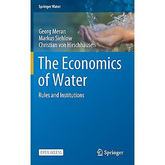 The Economics of Water  Rules and Institutions by Georg Meran & Markus Siehlow & Christian Von Hirschhausen