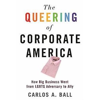 The Queering of Corporate America  How Big Business Went from LGBTQ Adversary to Ally by Carlos A Ball