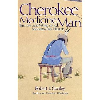 Cherokee Medicine Man - The Life and Work of a Modern-Day Healer by Ro