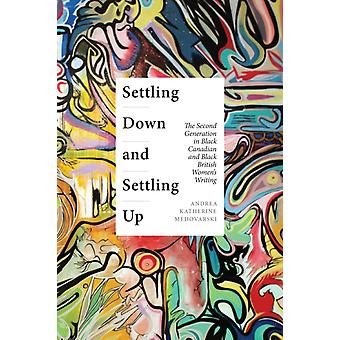 Settling Down and Settling Up  The Second Generation in Black Canadian and Black British Womens Writing by Andrea Katherine Medovarski