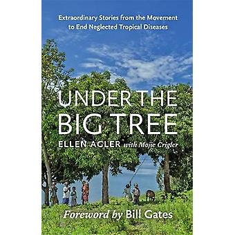 Under the Big Tree - Extraordinary Stories from the Movement to End Neglected Tropical Diseases