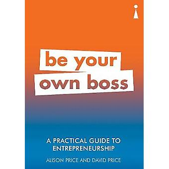 A Practical Guide to Entrepreneurship - Be Your Own Boss by A Practica
