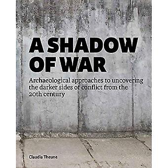 A Shadow of War: Archaeological approaches to� uncovering the darker sides of conflict from the� 20th century