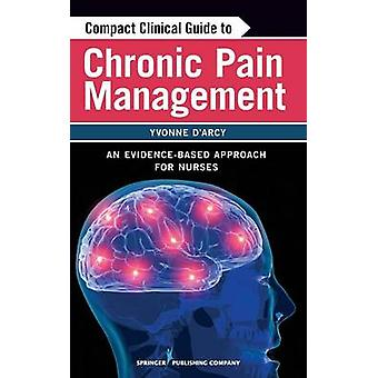 Compact Clinical Guide to Chronic Pain Management An EvidenceBased Approach for Nurses by DArcy & Yvonne