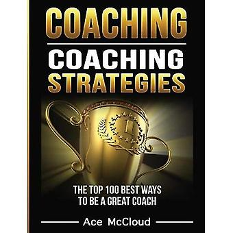 Coaching: Coaching Strategies: The Top 100 Best Ways to Be a Great Coach (Sports Coaching Strategies for Conditioning)