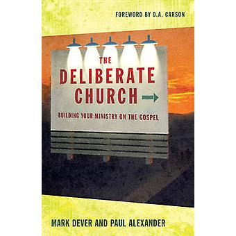 The Deliberate Church - Building Your Ministry on the Gospel by Mark D
