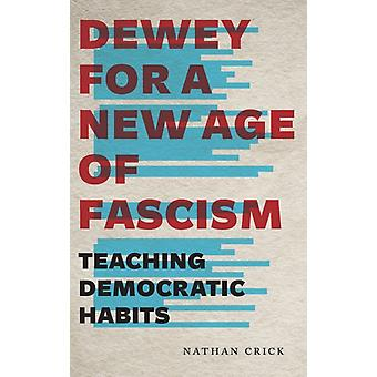 Dewey for a New Age of Fascism Teaching Democratic Habits by Crick & Nathan