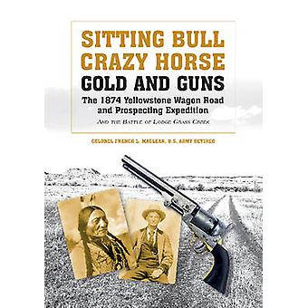 Sitting Bull Crazy Horse Gold and Guns The 1874 Yellowstone Wagon Road and Prospecting Expedition and the Battle of Lodge Grass Creek by Colonel Français L. MacLean