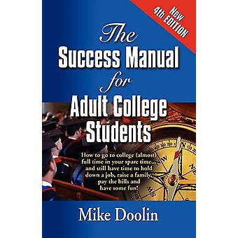 THE SUCCESS MANUAL FOR ADULT COLLEGE STUDENTS How to go to college almost full time in your spare time....and still have time to hold down a job raise a family pay the bills and have some fun by Doolin & Mike
