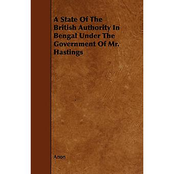 A State of the British Authority in Bengal Under the Government of Mr. Hastings by Anonymous