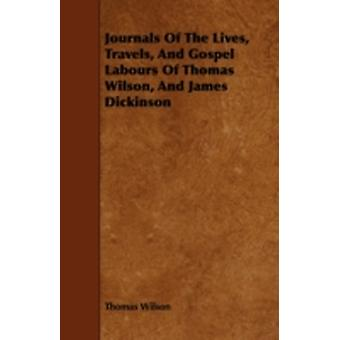 Journals Of The Lives Travels And Gospel Labours Of Thomas Wilson And James Dickinson by Wilson & Thomas