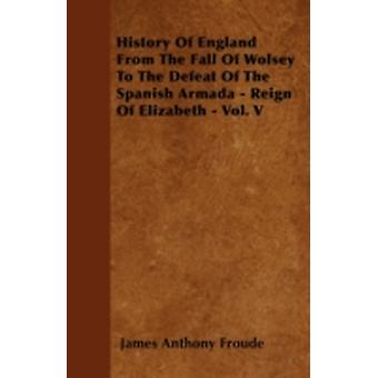 History Of England From The Fall Of Wolsey To The Defeat Of The Spanish Armada  Reign Of Elizabeth  Vol. V by Froude & James Anthony