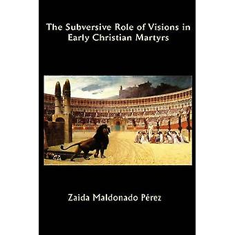 The Subversive Role of Visions in Early Christian Martyrs by Maldonado Perez & Zaida