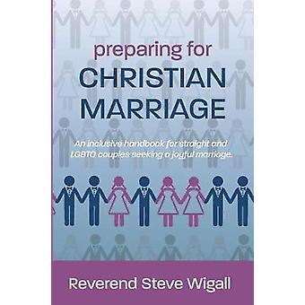 Preparing for Christian Marriage An Inclusive Handbook for Straight and LGBTQ Couples Seeking a Joyful Marriage with Discussion Guide for Clergy by Wigall & Steve