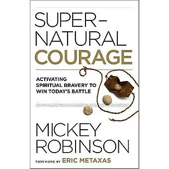 Supernatural Courage - Activating Spiritual Bravery to Win Today's Bat