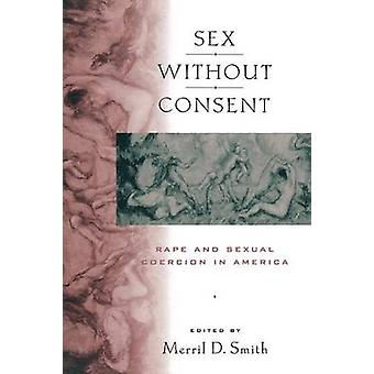 Sex without Consent - Rape and Sexual Coercion in America by Merril D.