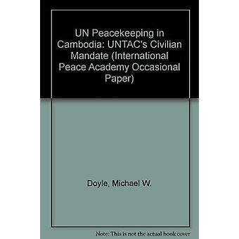 UN Peacekeeping in Cambodia - UNTAC's Civilian Mandate by Michael W. D
