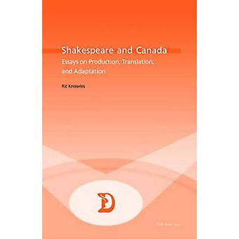Shakespeare and Canada - Essays on Production - Translation - and Adap