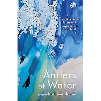 Antlers of Water  Writing on the Nature and Environment of Scotland by Edited by Kathleen Jamie & Contributions by Jacqueline Bain & Contributions by Anne Campbell & Contributions by Jim Carruth & Contributions by Linda Cracknell & Contributions by Jim Crumley & Contribu
