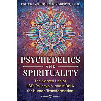 Psychedelics and Spirituality  The Sacred Use of LSD Psilocybin and MDMA for Human Transformation by Foreword by Roger Walsh & Introduction by Brother David Steindl Rast & Edited by Thomas B Roberts