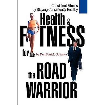 Health & Fitness for the Road Warrior by Kurt Patrick Gutierrez -