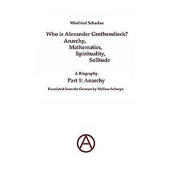 Who is Alexander Grothendieck? Part 1: Anarchy