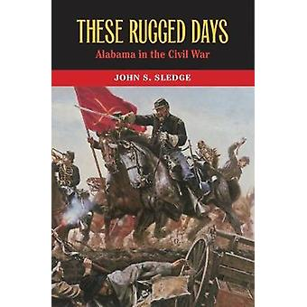 These Rugged Days - Alabama in the Civil War by John S. Sledge - 97808