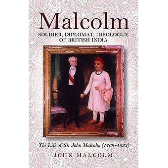 Malcolm -soldier - Diplomat - Ideologue of British India - The Life of