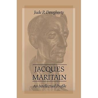 Jacques Maritain - An Intellectual Profile by Jude P. Dougherty - 9780