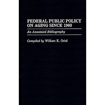 Federal Public Policy on Aging Since 1960 An Annotated Bibliography by Oriol & William E.