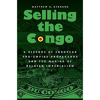 Selling the Congo A History of European ProEmpire Propaganda and the Making of Belgian Imperialism by Stanard & Matthew G.