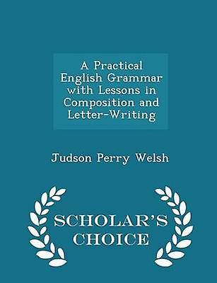 A Practical English Grammar with Lessons in Composition and LetterWriting  Scholars Choice Edition by Welsh & Judson Perry