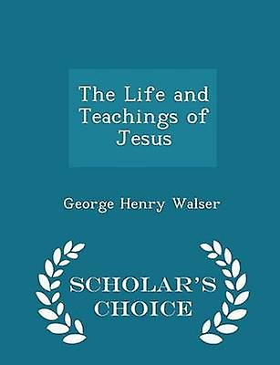 The Life and Teachings of Jesus  Scholars Choice Edition by Walser & George Henry