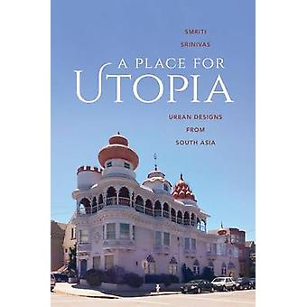 A Place for Utopia - Urban Designs from South Asia by Smriti Srinivas