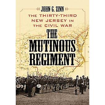 The Mutinous Regiment - The Thirty-Third New Jersey in the Civil War b