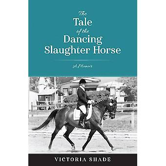 The Tale of the Dancing Slaughter Horse - A Memoir by Victoria Shade -