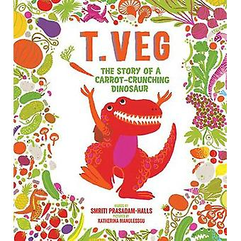 T. Veg - The Story of a Carrot-Crunching Dinosaur by Smriti Prasadam-H