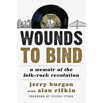Wounds to Bind - A Memoir of the Folk-Rock Revolution by Jerry Burgan