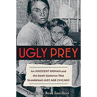 Ugly Prey - An Innocent Woman and the Death Sentence That Scandalized