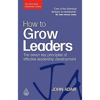 How to Grow Leaders The Seven Key Principles of Effective Development by Adair & John
