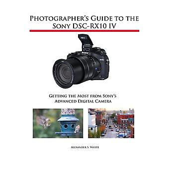 Photographers Guide to the Sony DSCRX10 IV Getting the Most from Sonys Advanced Digital Camera by White & Alexander S.